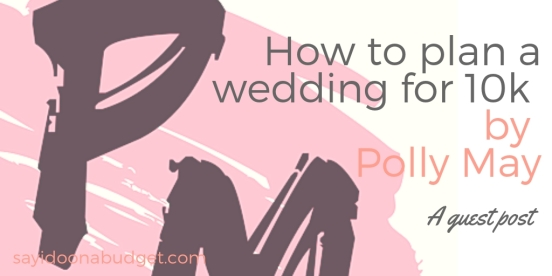 How to plan a wedding for 10k by Polly May. A guest for sayidoonabudget.com