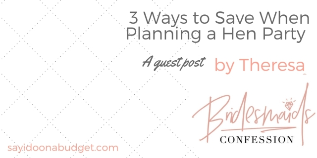 3 ways to save money when planning a hen party _ a guest post by Bridesmaids Confession for sayidoonabudget
