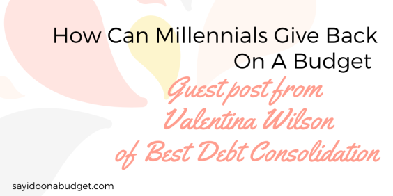 How Millennials give back on a budget _ Guest post from Valentina Wilson of Best Debt Consolidation on sayidoonabudget.com